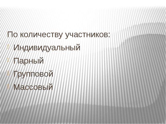По количеству участников: Индивидуальный Парный Групповой Массовый