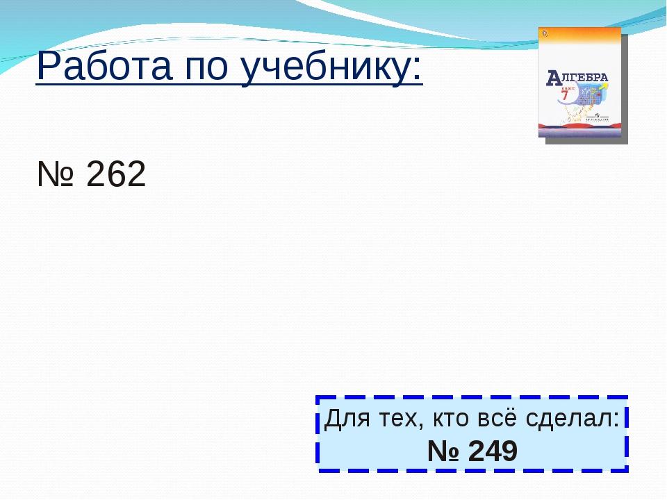 Работа по учебнику: № 262 Для тех, кто всё сделал: № 249