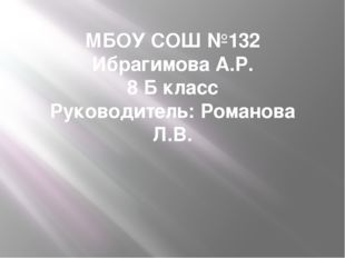 МБОУ СОШ №132 Ибрагимова А.Р. 8 Б класс Руководитель: Романова Л.В.