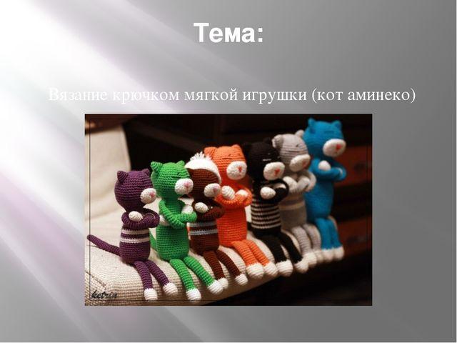 Тема: Вязание крючком мягкой игрушки (кот аминеко)