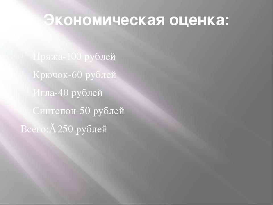Экономическая оценка: Пряжа-100 рублей Крючок-60 рублей Игла-40 рублей Синтеп...