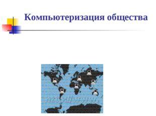 Компьютеризация общества При компьютеризации общества основное внимание уделя