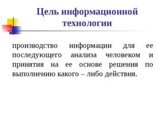 Цель информационной технологии производство информации для ее последующего ан