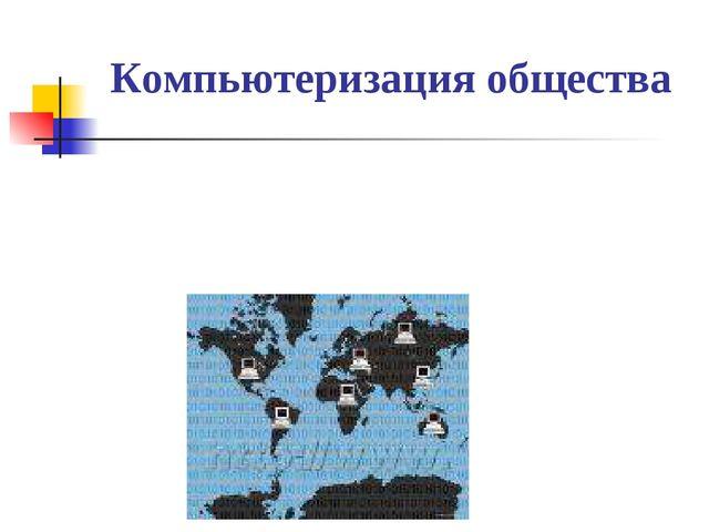 Компьютеризация общества При компьютеризации общества основное внимание уделя...