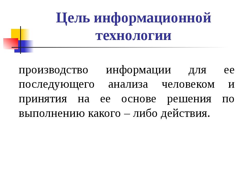 Цель информационной технологии производство информации для ее последующего ан...