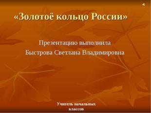 «Золотоё кольцо России» Презентацию выполнила Быстрова Светлана Владимировна