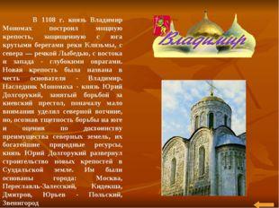 В 1108 г. князь Владимир Мономах построил мощную крепость, защищенную с юга