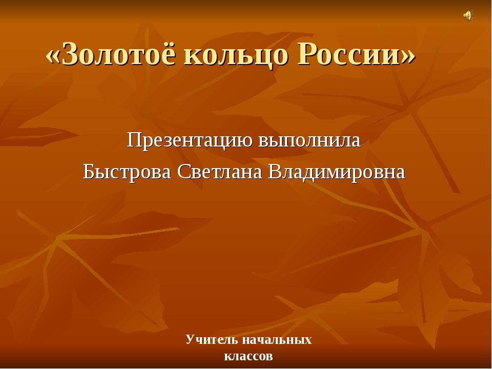 «Золотоё кольцо России» Презентацию выполнила Быстрова Светлана Владимировна...