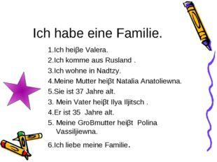 Ich habe eine Familie. 1.Ich heiβe Valera. 2.Ich komme aus Rusland . 3.Ich wo