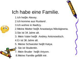 Ich habe eine Familie. 1.Ich heiβe Alexey. 2.Ich komme aus Rusland . 3.Ich wo