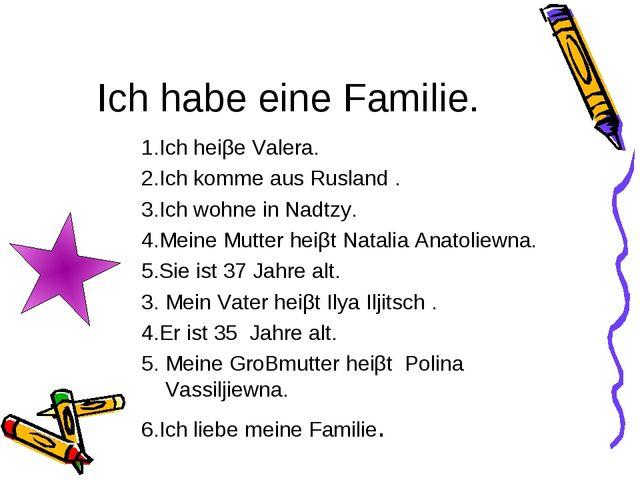 Ich habe eine Familie. 1.Ich heiβe Valera. 2.Ich komme aus Rusland . 3.Ich wo...