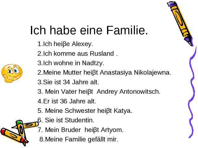 Ich habe eine Familie. 1.Ich heiβe Alexey. 2.Ich komme aus Rusland . 3.Ich wo...