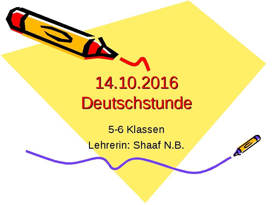 14.10.2016 Deutschstunde 5-6 Klassen Lehrerin: Shaaf N.B.