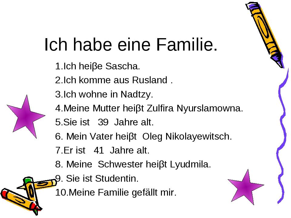 Ich habe eine Familie. 1.Ich heiβe Sascha. 2.Ich komme aus Rusland . 3.Ich wo...