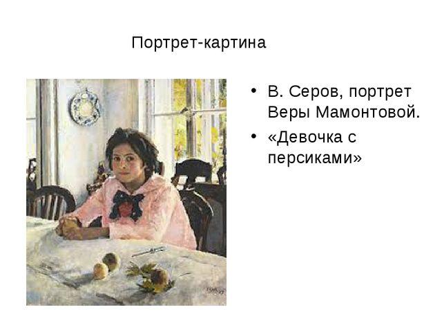 Портрет-картина В. Серов, портрет Веры Мамонтовой. «Девочка с персиками»