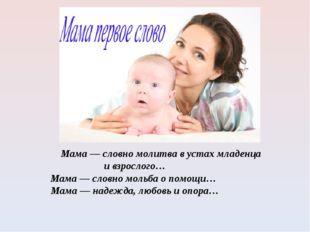 Мама — словно молитва в устах младенца и взрослого… Мама — словно мольба о п