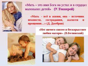 «Мать – это имя Бога на устах и в сердцах маленьких детей» (У.Теккерей) «Нет