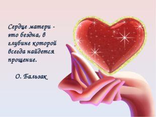 Сердце матери - это бездна, в глубине которой всегда найдется прощение. О. Ба