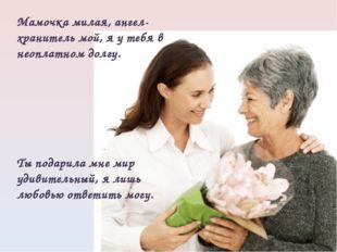Мамочка милая, ангел- хранитель мой, я у тебя в неоплатном долгу. Ты подарила