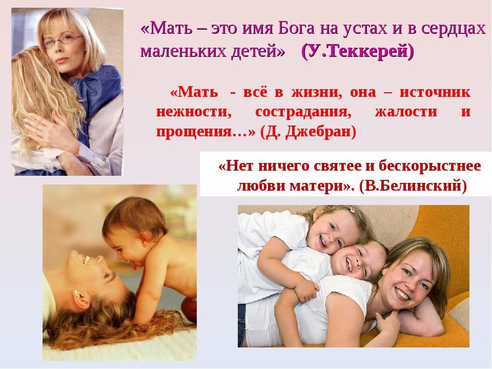 «Мать – это имя Бога на устах и в сердцах маленьких детей» (У.Теккерей) «Нет...
