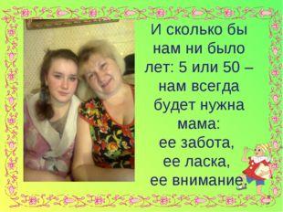 И сколько бы нам ни было лет: 5 или 50 – нам всегда будет нужна мама: ее заб