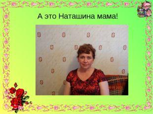 А это Наташина мама!