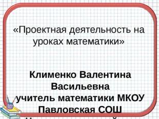 «Проектная деятельность на уроках математики» Клименко Валентина Васильевна у
