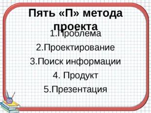 Пять «П» метода проекта 1.Проблема 2.Проектирование 3.Поиск информации 4. Про