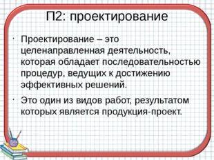 П2: проектирование Проектирование – это целенаправленная деятельность, котора