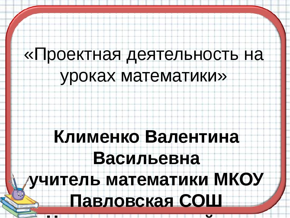 «Проектная деятельность на уроках математики» Клименко Валентина Васильевна у...