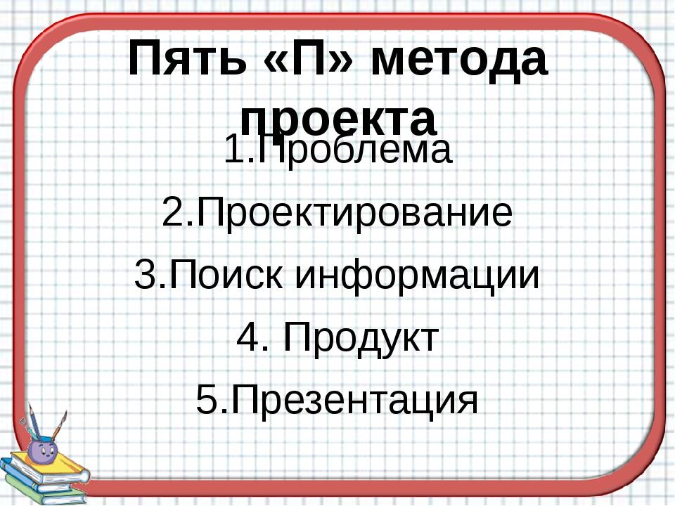 Пять «П» метода проекта 1.Проблема 2.Проектирование 3.Поиск информации 4. Про...