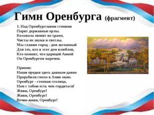 Гимн Оренбурга (фрагмент) 1. Над Оренбургскими степями Парят державные орлы