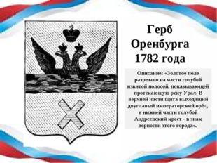 Герб Оренбурга 1782 года Описание: «Золотое поле разрезано на части голубой и