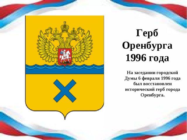 Герб Оренбурга 1996 года На заседании городской Думы 6 февраля 1996 года был...
