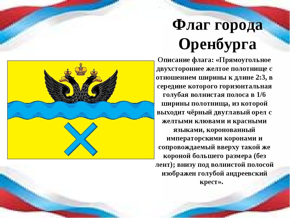 Флаг города Оренбурга Описание флага: «Прямоугольное двухстороннее желтое пол...