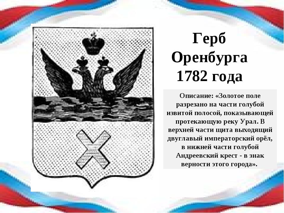 Герб Оренбурга 1782 года Описание: «Золотое поле разрезано на части голубой и...