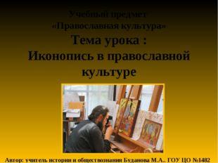 Учебный предмет «Православная культура» Тема урока : Иконопись в православной
