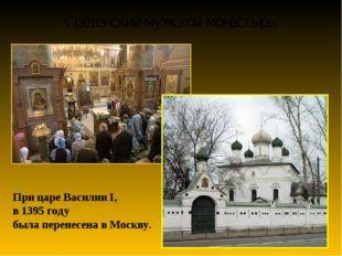 Сретенский мужской монастырь. При царе Василии I, в 1395 году была перенесена