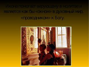 Икона помогает верующему в молитве и является как бы «окном» в духовный мир,