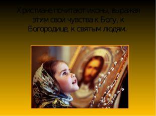 Христиане почитают иконы, выражая этим свои чувства к Богу, к Богородице, к с