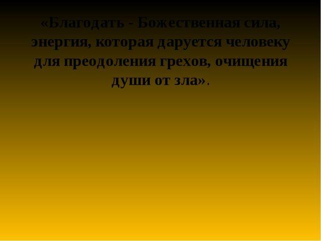 «Благодать - Божественная сила, энергия, которая даруется человеку для преодо...