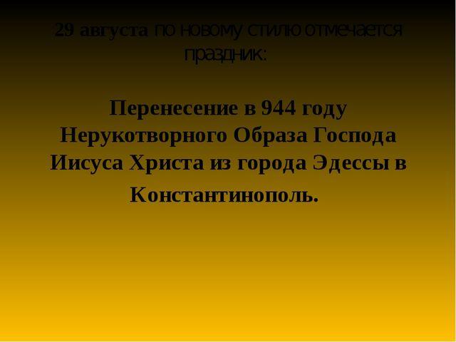 29 августа по новому стилю отмечается праздник: Перенесение в 944 году Неруко...