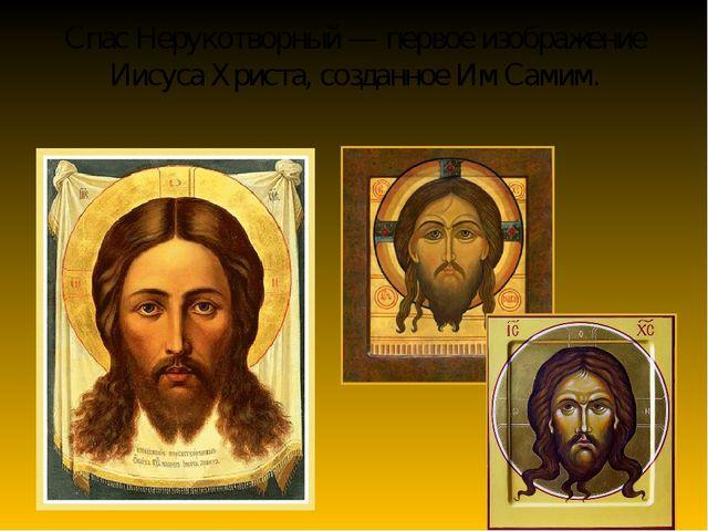 Спас Нерукотворный — первое изображение Иисуса Христа, созданное Им Самим.