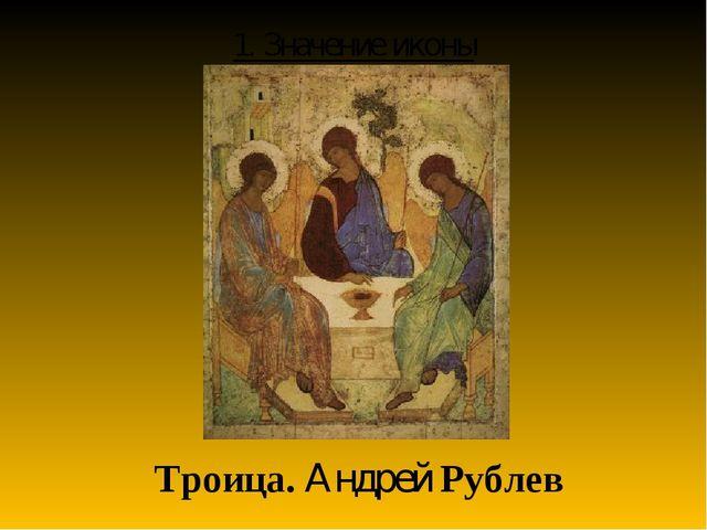 1. Значение иконы Троица. Андрей Рублев