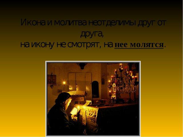 Икона и молитва неотделимы друг от друга, на икону не смотрят, на нее молятся.
