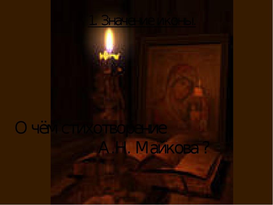 О чём стихотворение А.Н. Майкова ? 1. Значение иконы.