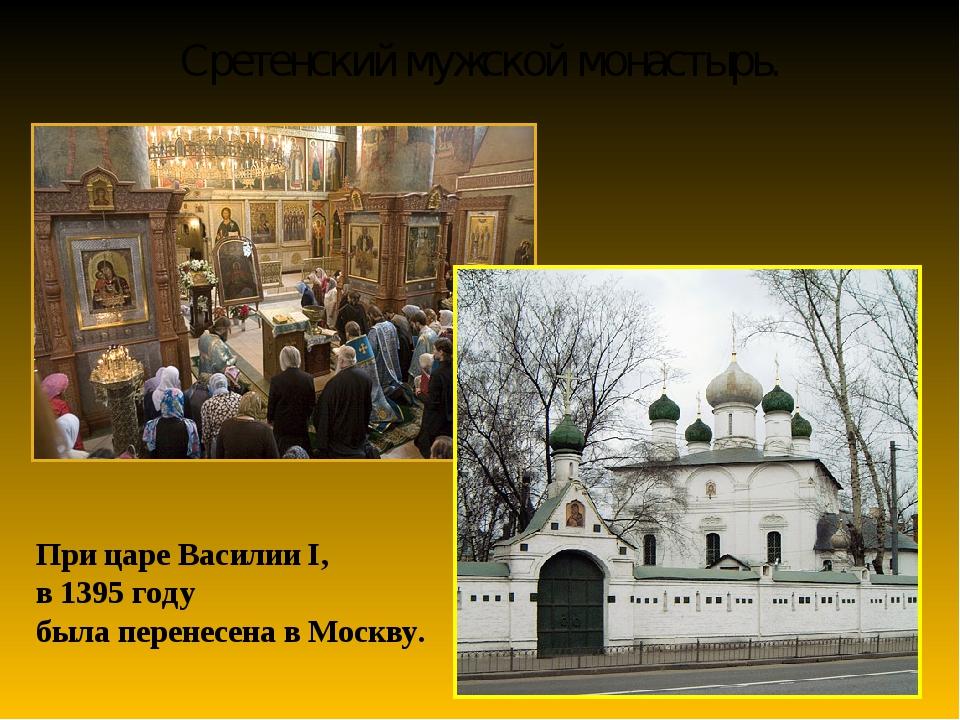Сретенский мужской монастырь. При царе Василии I, в 1395 году была перенесена...