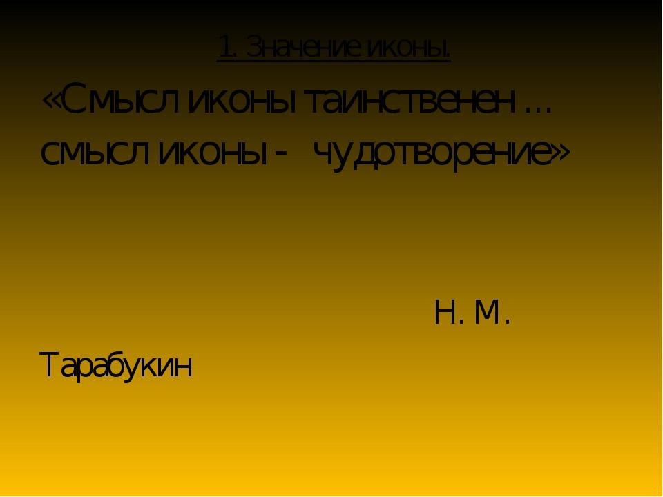 «Смысл иконы таинственен ... смысл иконы - чудотворение» Н. М. Тарабукин 1....