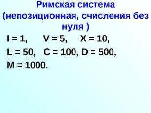 Римская система (непозиционная, счисления без нуля ) I = 1, V = 5, X = 10, L