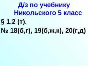 Д/з по учебнику Никольского 5 класс § 1.2 (т). № 18(б,г), 19(б,ж,к), 20(г,д)
